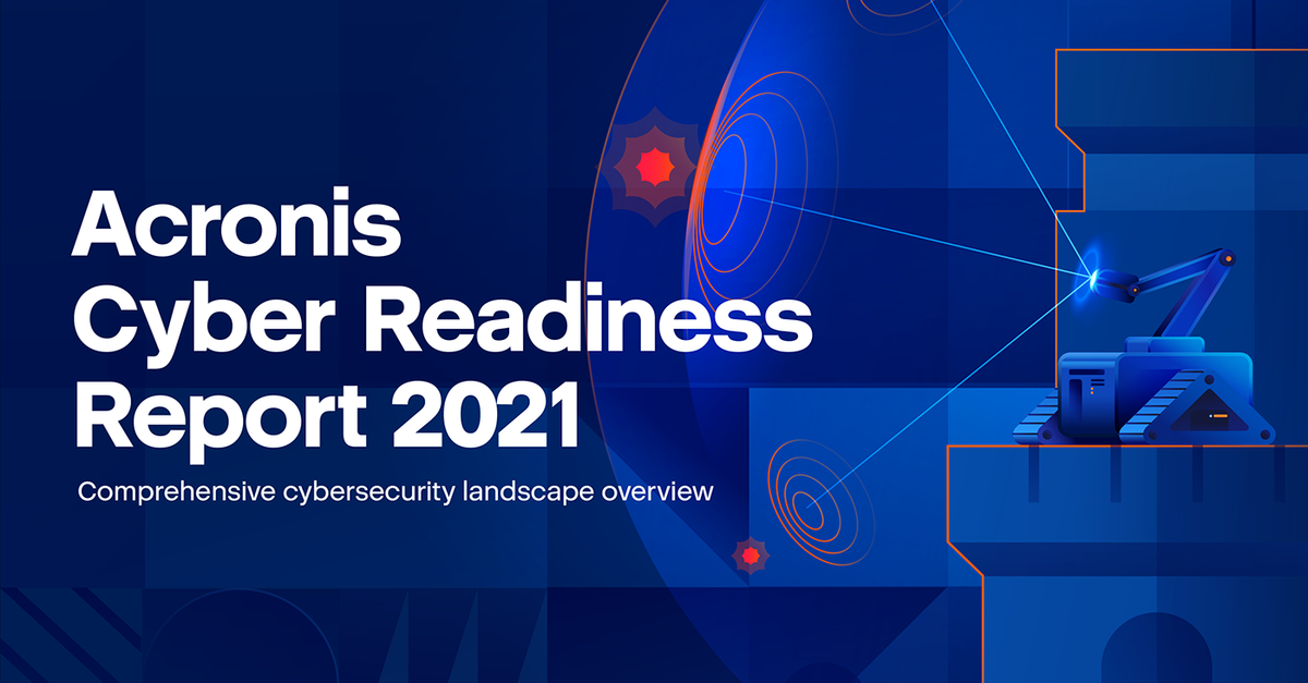 Acronis Cyber Readiness Report 2021 reveals critical security gaps left by IT leaders