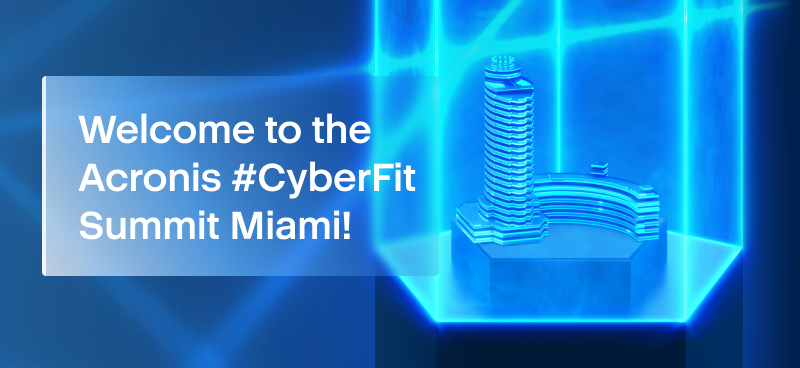 Acronis #CyberFit Summit Miami 2021: Everything MSPs can look forward to